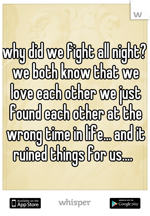 why did we fight all night? we both know that we love each other we just found each other at the wrong time in life... and it ruined things for us....
