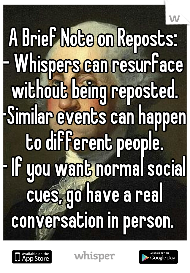 A Brief Note on Reposts: - Whispers can resurface without being reposted. -Similar events can happen to different people. - If you want normal social cues, go have a real conversation in person.