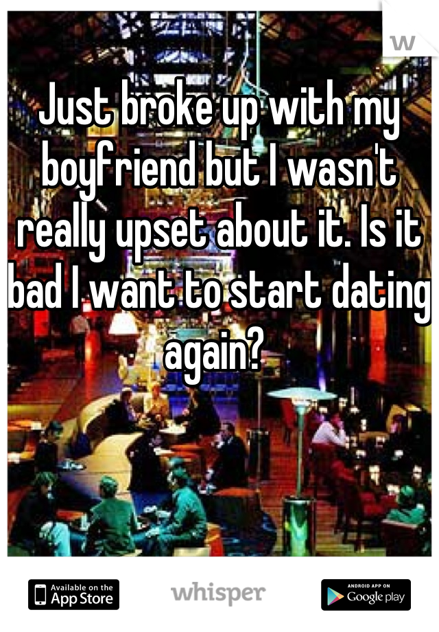 Just broke up with my boyfriend but I wasn't really upset about it. Is it bad I want to start dating again?