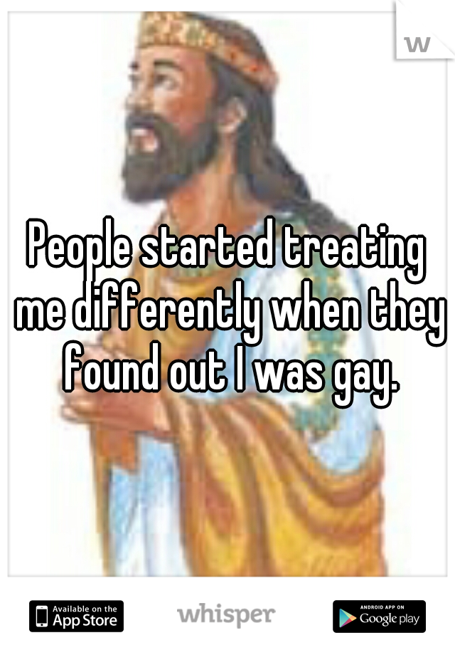 People started treating me differently when they found out I was gay.