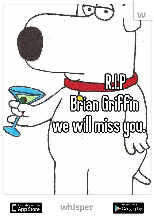 R.I.P                   Brian Griffin               we will miss you.