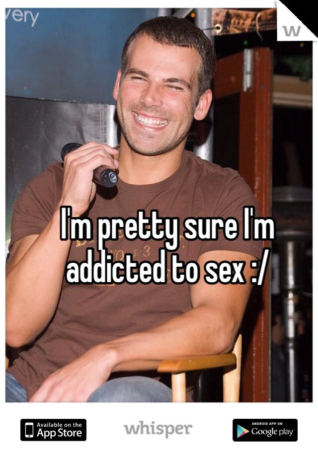 I'm pretty sure I'm addicted to sex :/