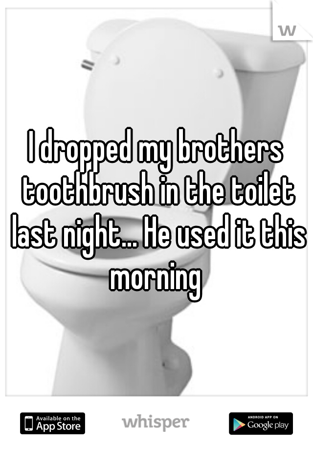 I dropped my brothers toothbrush in the toilet last night... He used it this morning