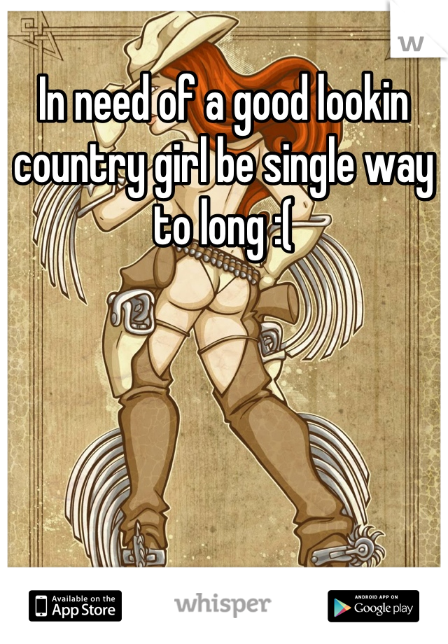 In need of a good lookin country girl be single way to long :(