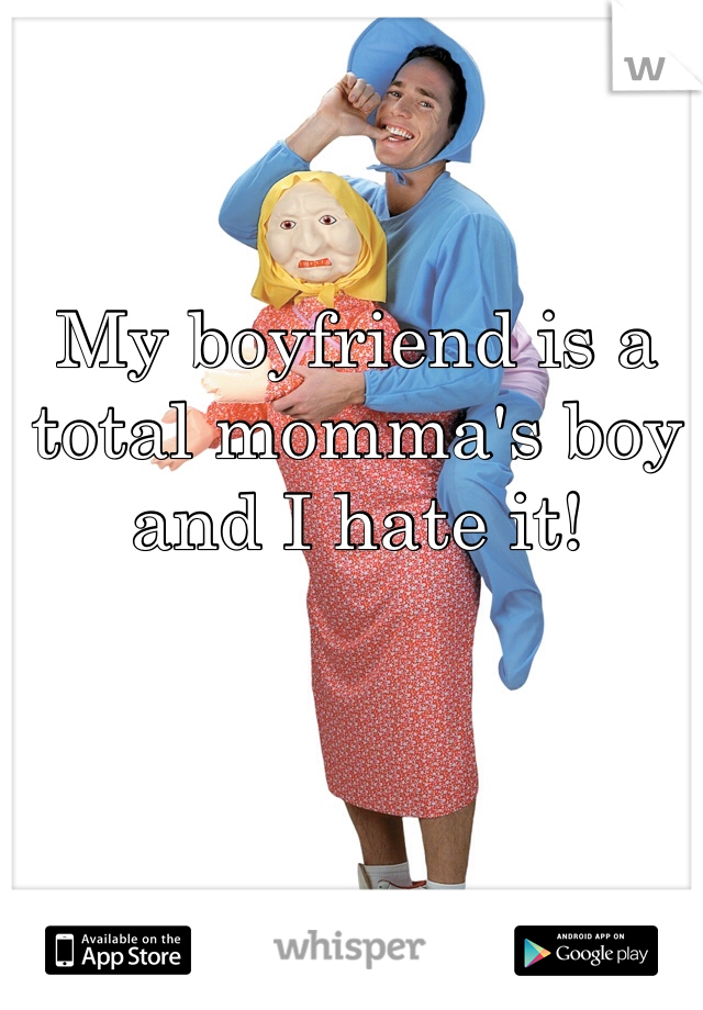 My boyfriend is a total momma's boy and I hate it!