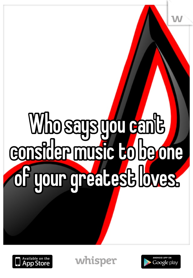 Who says you can't consider music to be one of your greatest loves.