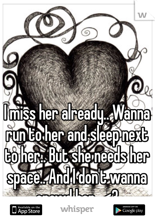 I miss her already.. Wanna run to her and sleep next to her.. But she needs her space.. And I don't wanna crowd her.. <3