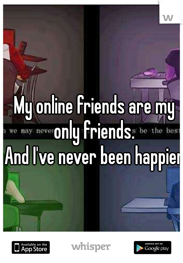 My online friends are my only friends.   And I've never been happier.