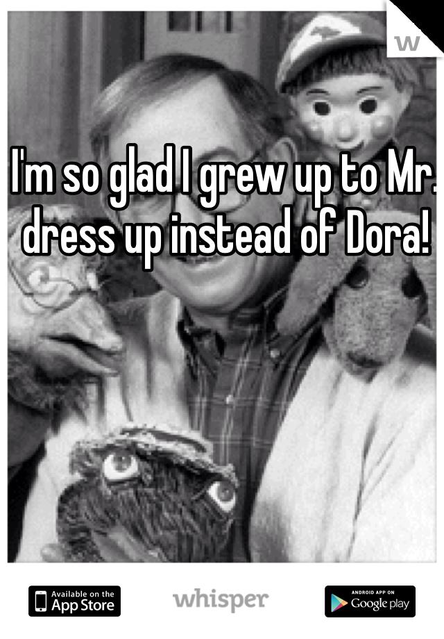 I'm so glad I grew up to Mr. dress up instead of Dora!