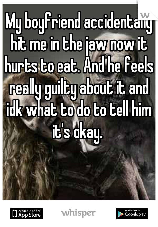 My boyfriend accidentally hit me in the jaw now it hurts to eat. And he feels really guilty about it and idk what to do to tell him it's okay.