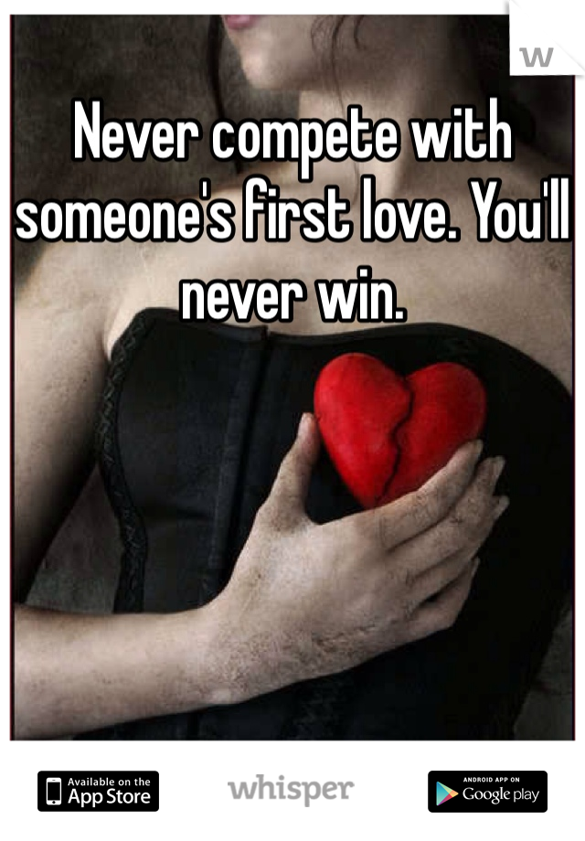 Never compete with someone's first love. You'll never win.