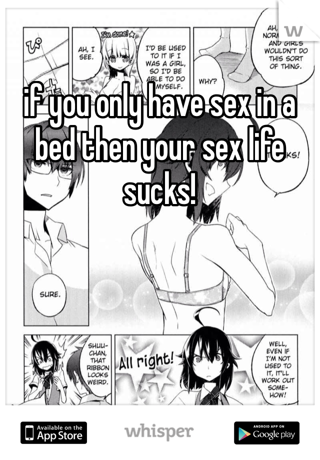 if you only have sex in a bed then your sex life sucks!