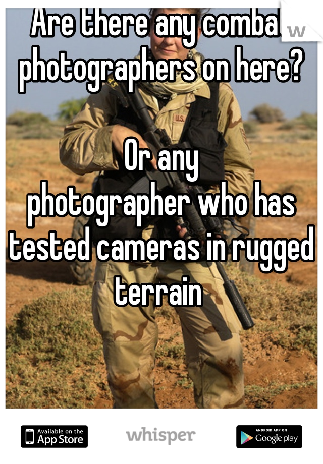 Are there any combat photographers on here?   Or any  photographer who has tested cameras in rugged terrain