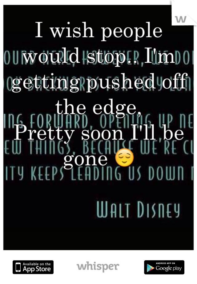 I wish people would stop.. I'm getting pushed off the edge,  Pretty soon I'll be gone 😌