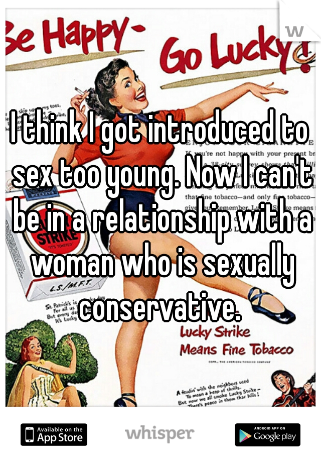 I think I got introduced to sex too young. Now I can't be in a relationship with a woman who is sexually conservative.