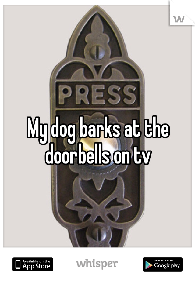 My dog barks at the doorbells on tv