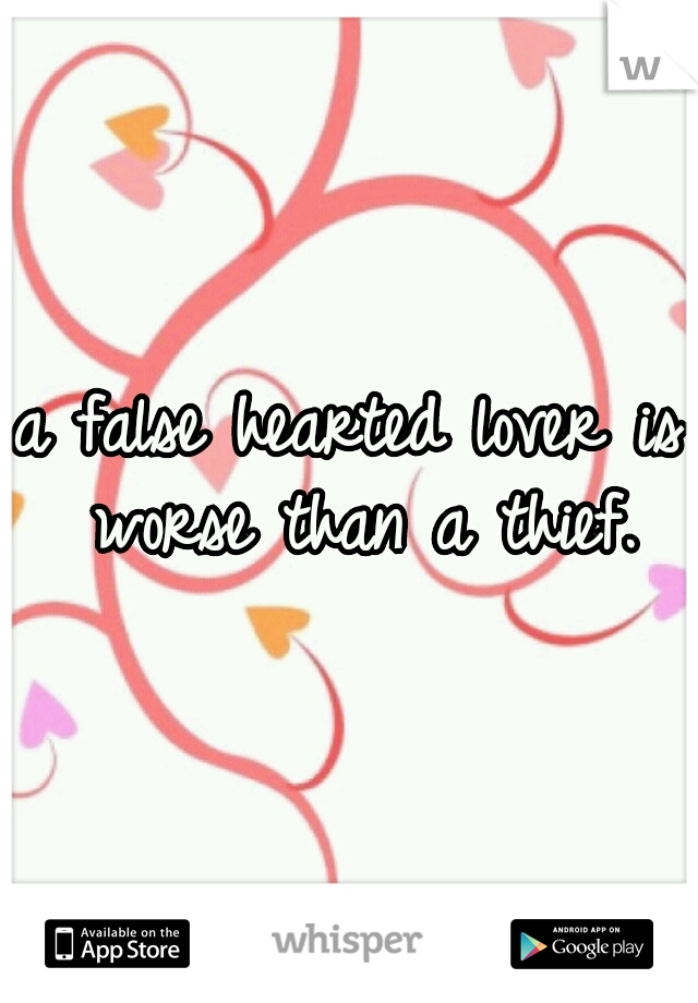 a false hearted lover is worse than a thief.