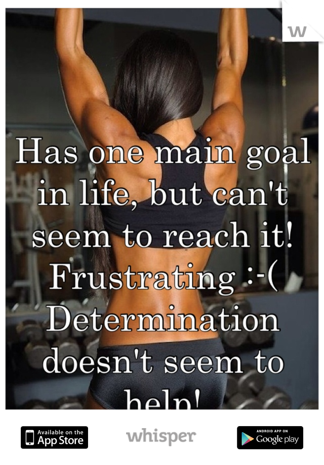 Has one main goal in life, but can't seem to reach it! Frustrating :-( Determination doesn't seem to help!
