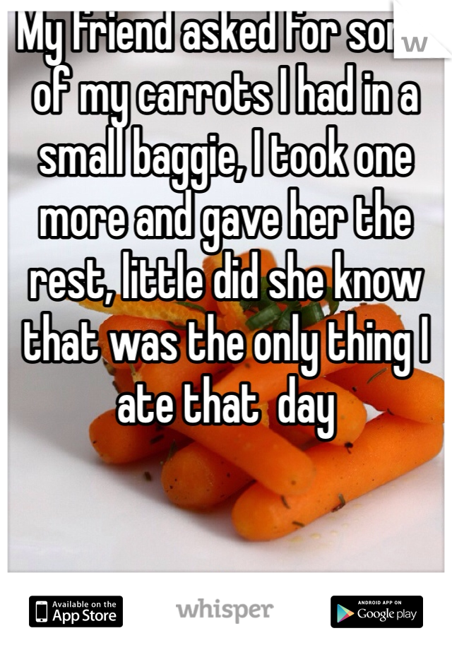My friend asked for some of my carrots I had in a small baggie, I took one more and gave her the rest, little did she know that was the only thing I ate that  day
