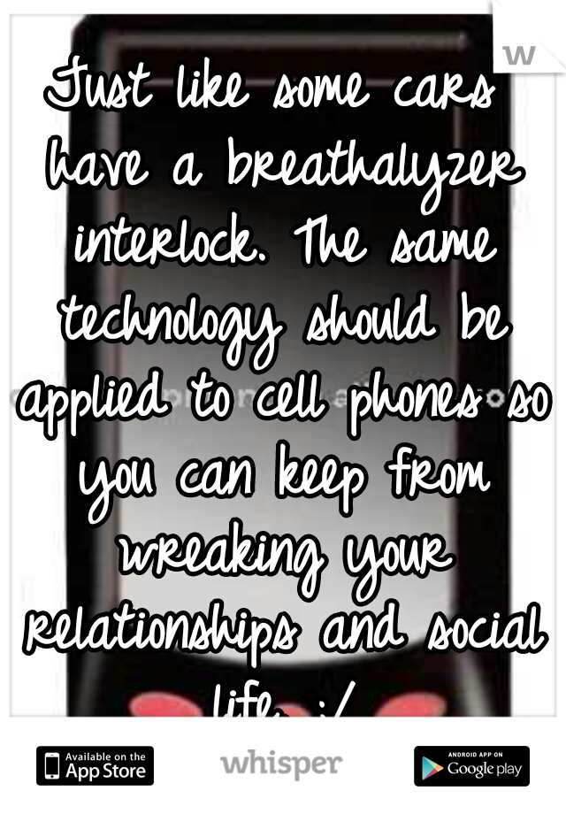 Just like some cars have a breathalyzer interlock. The same technology should be applied to cell phones so you can keep from wreaking your relationships and social life. ;/