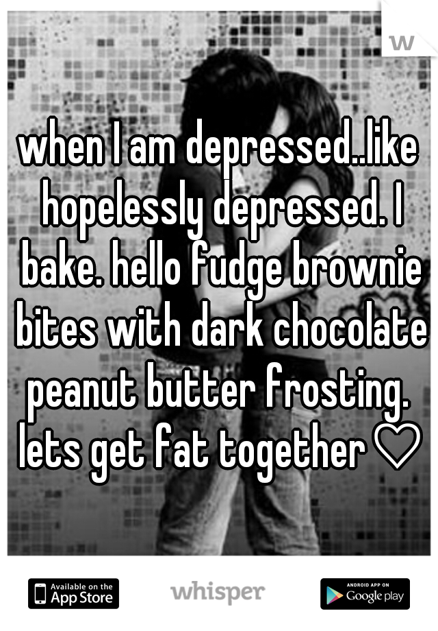 when I am depressed..like hopelessly depressed. I bake. hello fudge brownie bites with dark chocolate peanut butter frosting.  lets get fat together♡♥
