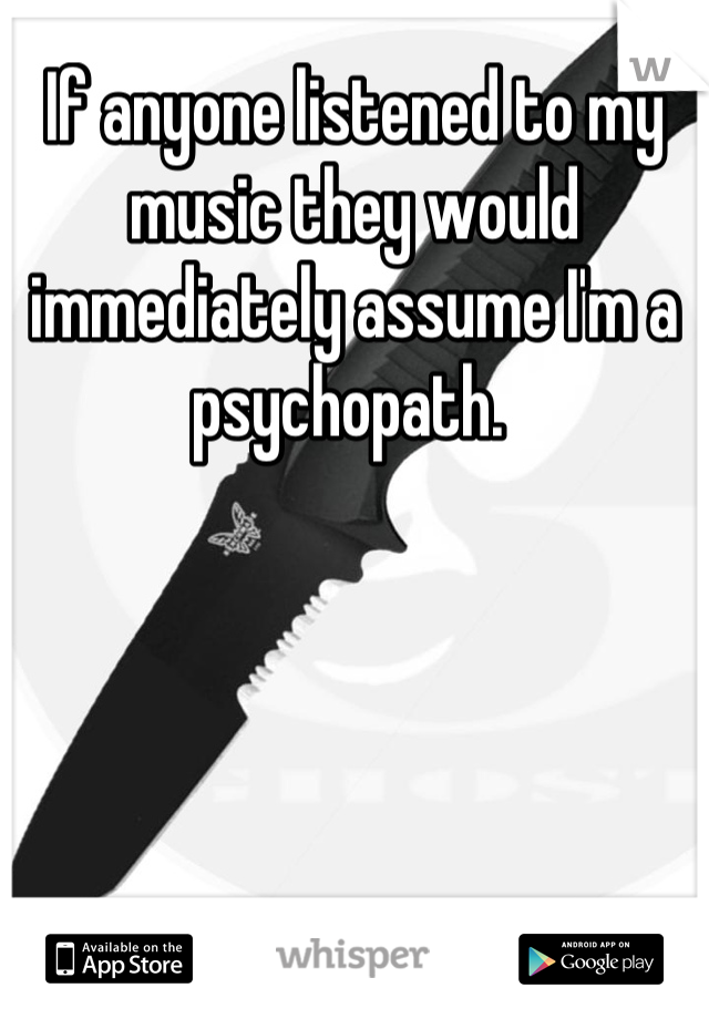 If anyone listened to my music they would immediately assume I'm a psychopath.