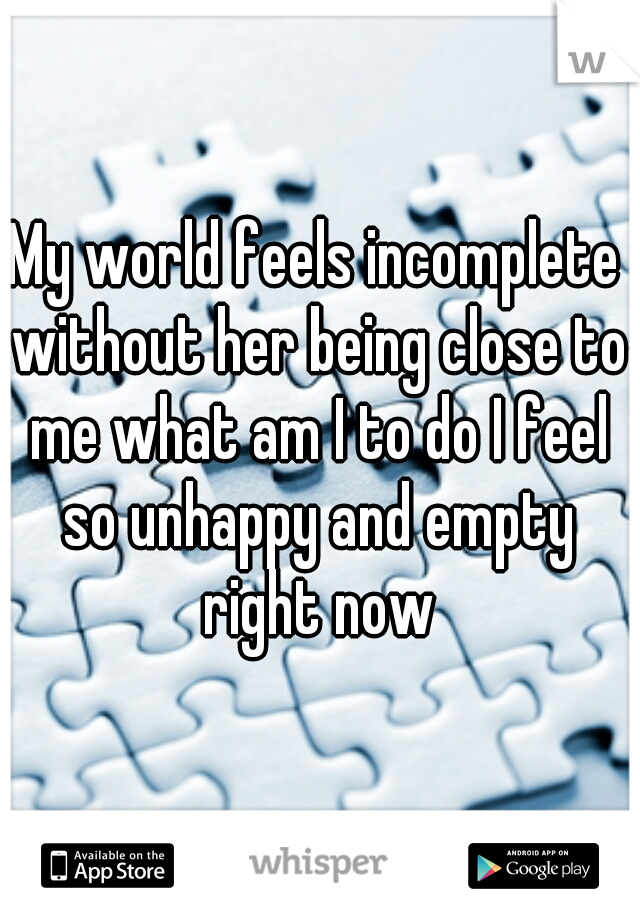 My world feels incomplete without her being close to me what am I to do I feel so unhappy and empty right now