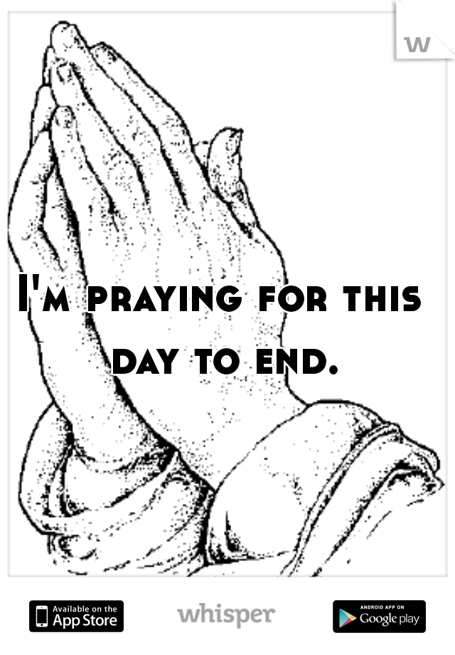 I'm praying for this day to end.
