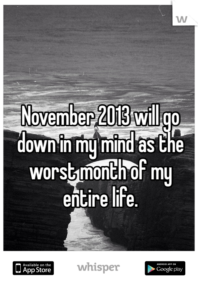 November 2013 will go down in my mind as the worst month of my entire life.