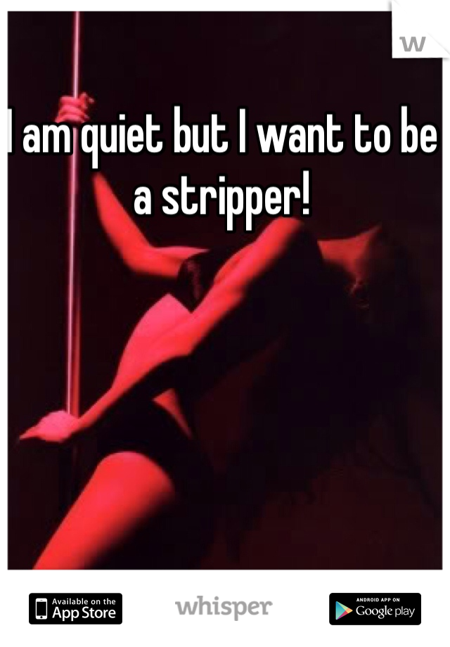 I am quiet but I want to be a stripper!