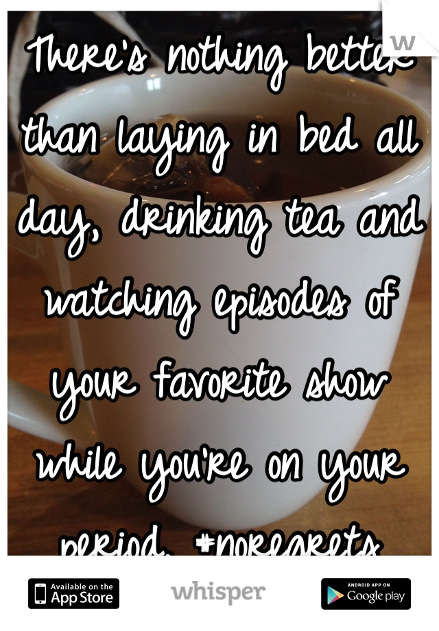 There's nothing better than laying in bed all day, drinking tea and watching episodes of your favorite show while you're on your period. #noregrets