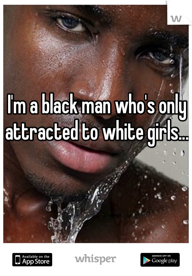 I'm a black man who's only attracted to white girls...