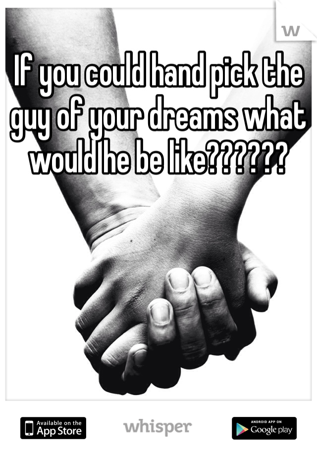 If you could hand pick the guy of your dreams what would he be like??????