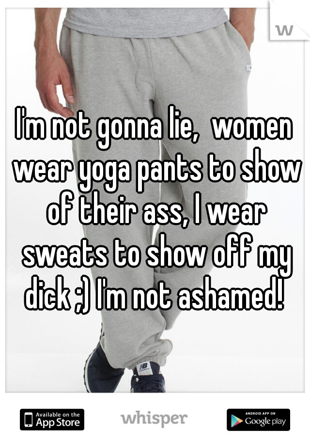 I'm not gonna lie,  women wear yoga pants to show of their ass, I wear sweats to show off my dick ;) I'm not ashamed!
