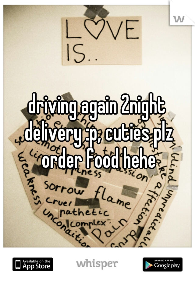 driving again 2night delivery :p, cuties plz order food hehe