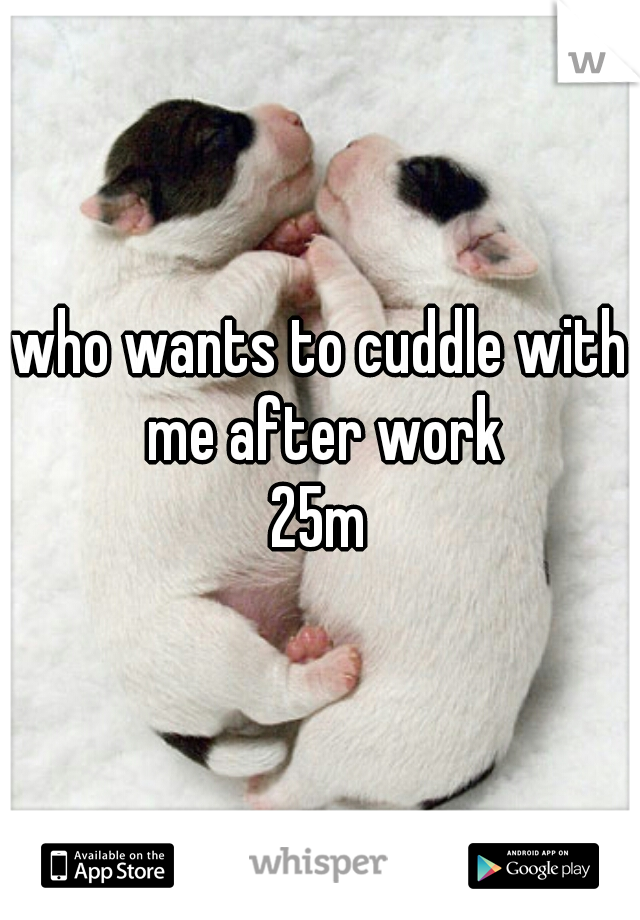 who wants to cuddle with me after work  25m