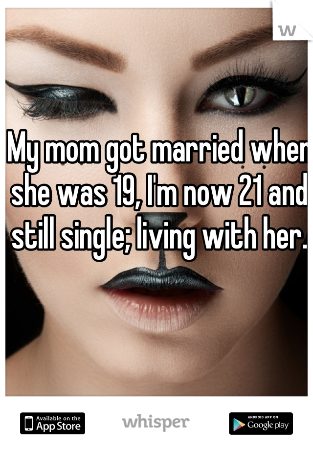 My mom got married when she was 19, I'm now 21 and still single; living with her.