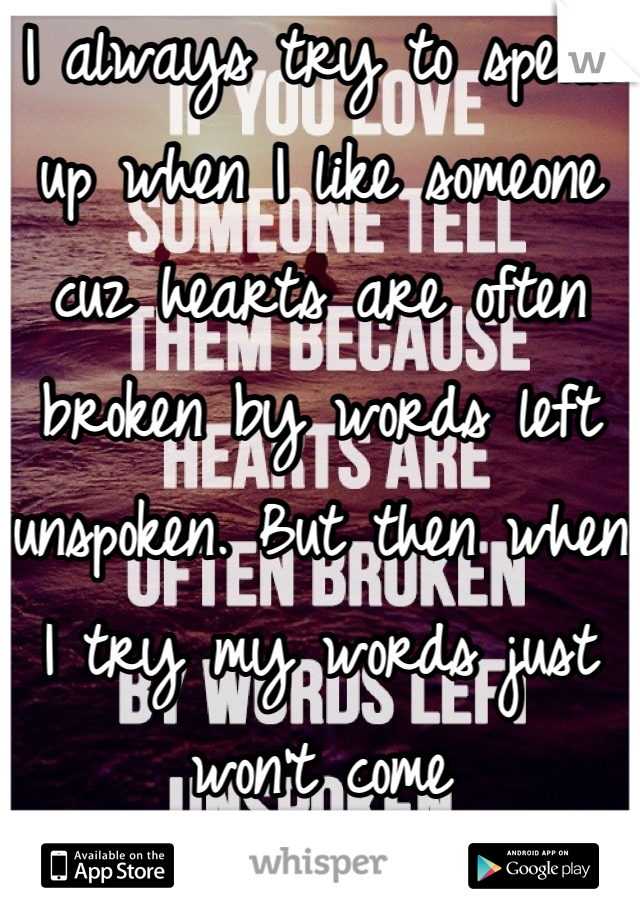 I always try to speak up when I like someone cuz hearts are often broken by words left unspoken. But then when I try my words just won't come