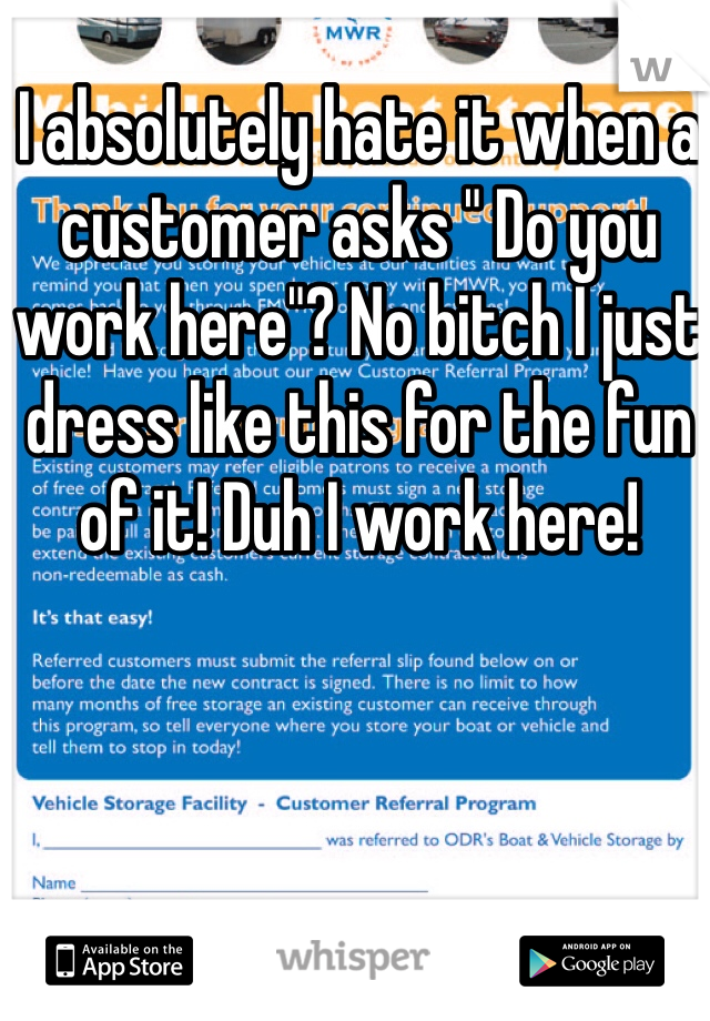 "I absolutely hate it when a customer asks "" Do you work here""? No bitch I just dress like this for the fun of it! Duh I work here!"