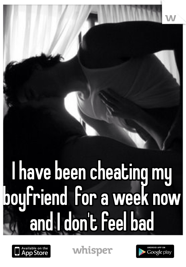 I have been cheating my boyfriend  for a week now and I don't feel bad