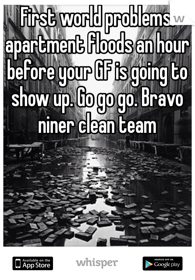First world problems: apartment floods an hour before your GF is going to show up. Go go go. Bravo niner clean team