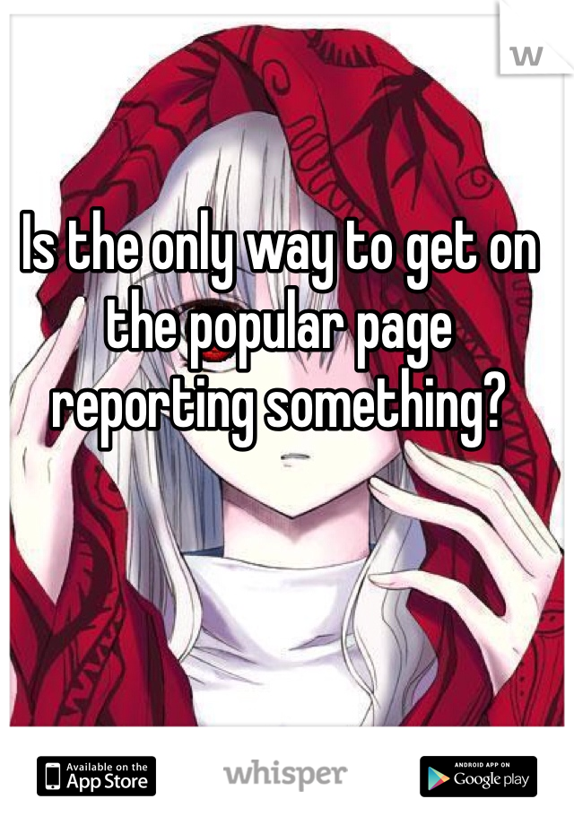 Is the only way to get on the popular page reporting something?
