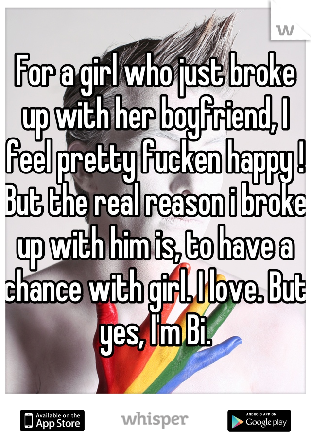For a girl who just broke up with her boyfriend, I feel pretty fucken happy ! But the real reason i broke up with him is, to have a chance with girl. I love. But yes, I'm Bi.