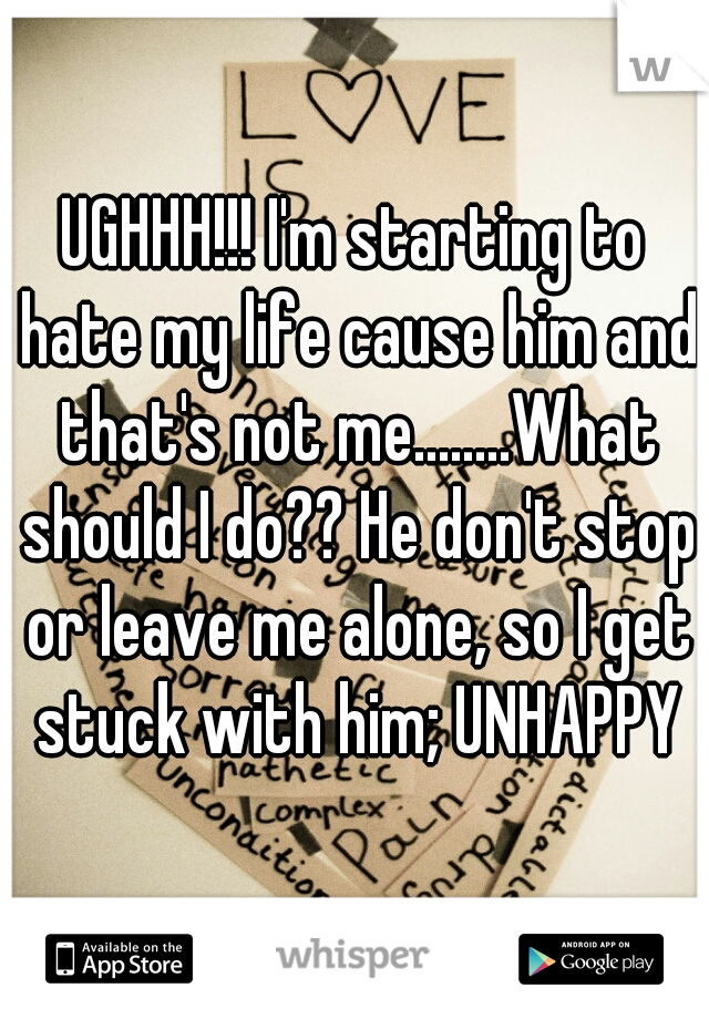 UGHHH!!! I'm starting to hate my life cause him and that's not me........What should I do?? He don't stop or leave me alone, so I get stuck with him; UNHAPPY