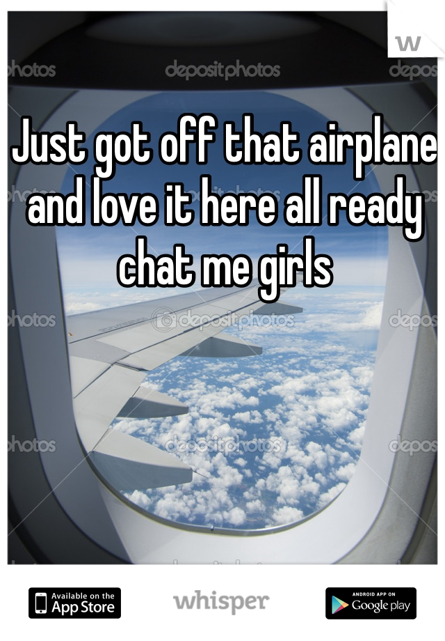 Just got off that airplane and love it here all ready chat me girls