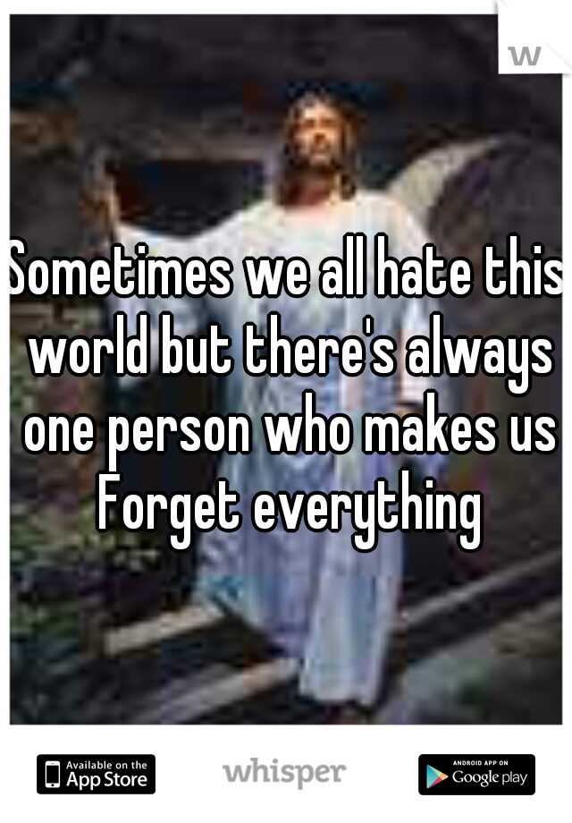Sometimes we all hate this world but there's always one person who makes us Forget everything