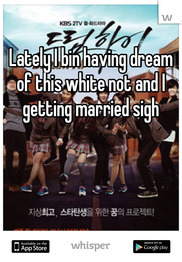 Lately I bin having dream of this white not and I getting married sigh
