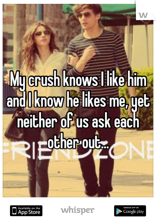 My crush knows I like him and I know he likes me, yet neither of us ask each other out…