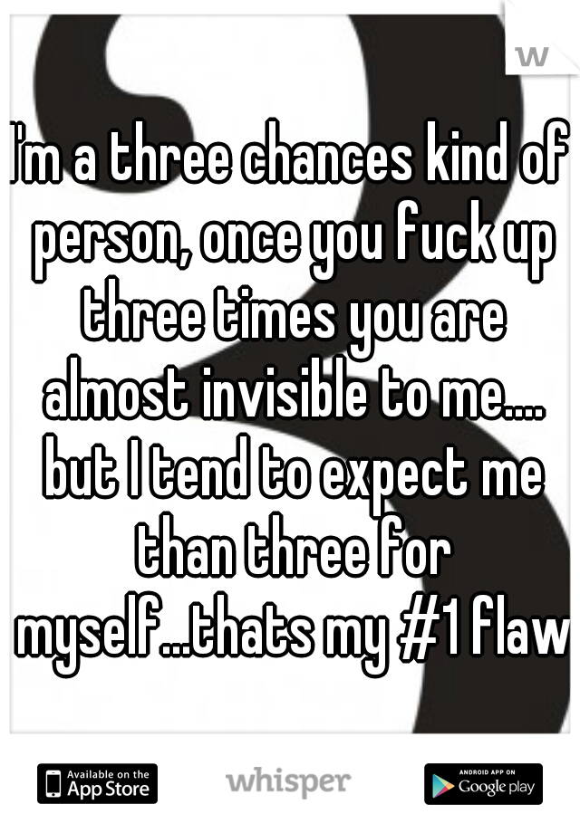 I'm a three chances kind of person, once you fuck up three times you are almost invisible to me.... but I tend to expect me than three for myself...thats my #1 flaw