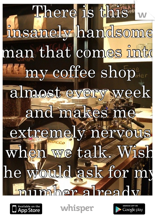 There is this insanely handsome man that comes into my coffee shop almost every week and makes me extremely nervous when we talk. Wish he would ask for my number already.